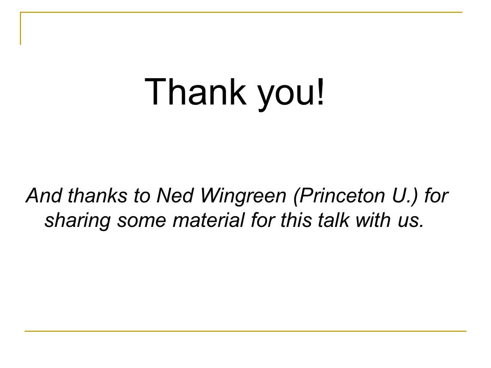And thanks to Ned Wingreen (Princeton U.) for sharing some material for this talk with us. Thank you!