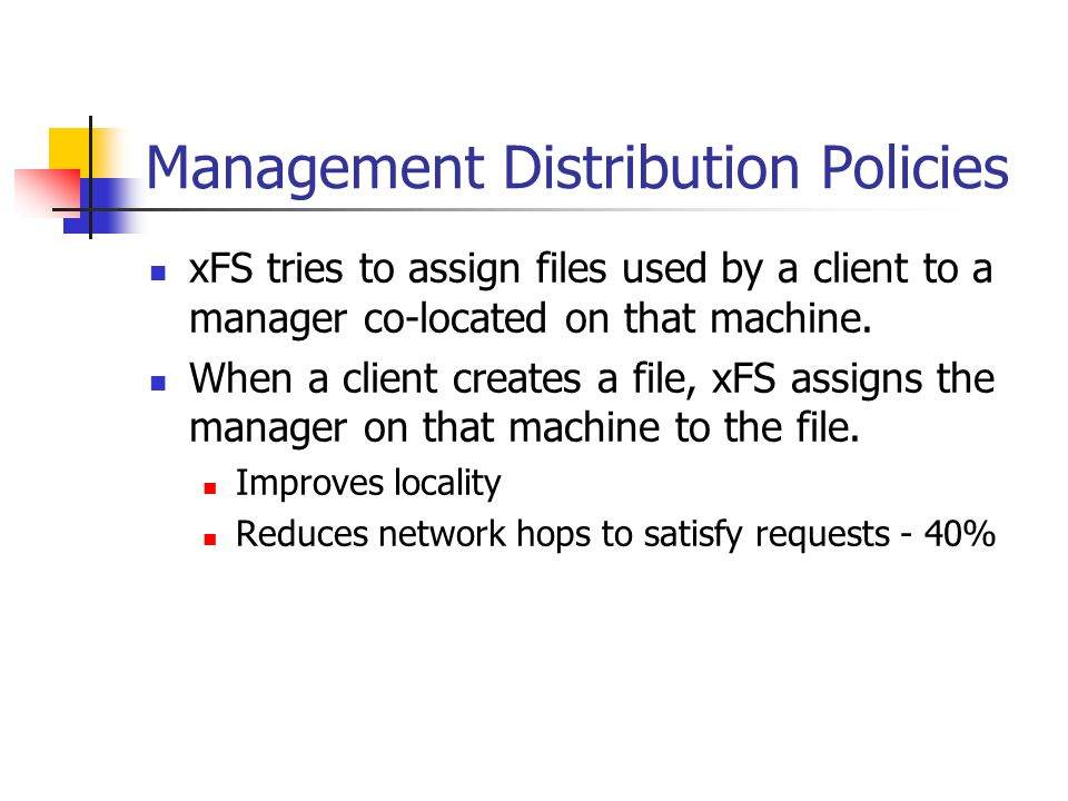 Management Distribution Policies xFS tries to assign files used by a client to a manager co-located on that machine.