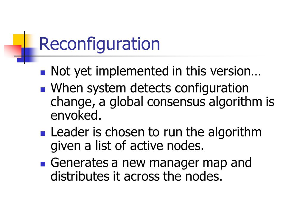 Reconfiguration Not yet implemented in this version… When system detects configuration change, a global consensus algorithm is envoked.