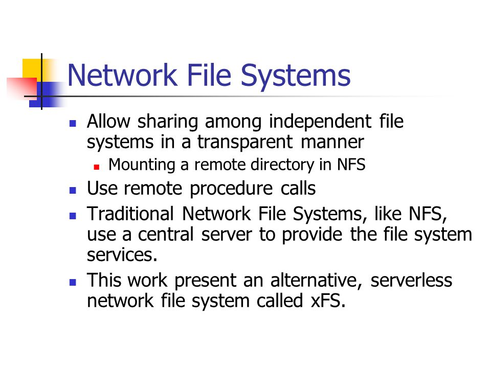 Network File Systems Allow sharing among independent file systems in a transparent manner Mounting a remote directory in NFS Use remote procedure calls Traditional Network File Systems, like NFS, use a central server to provide the file system services.