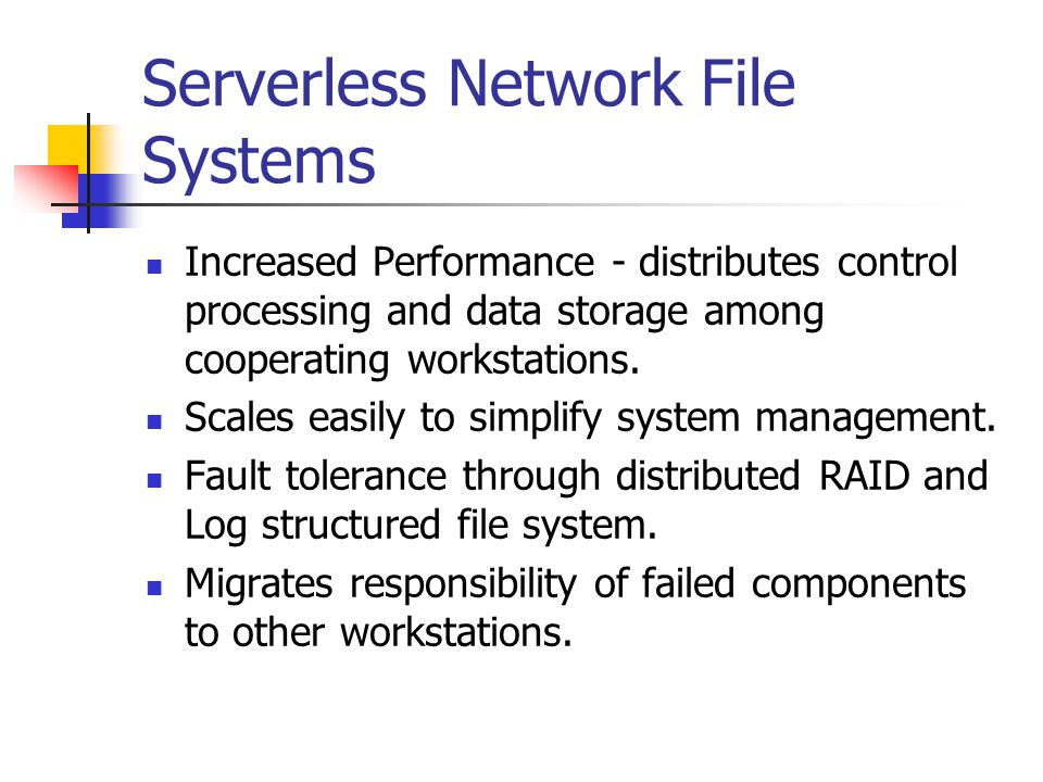 Serverless Network File Systems Increased Performance - distributes control processing and data storage among cooperating workstations.