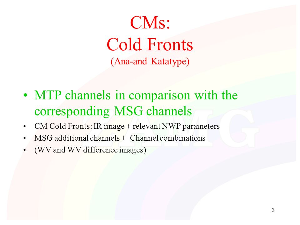 2 CMs: Cold Fronts (Ana-and Katatype) MTP channels in comparison with the corresponding MSG channels CM Cold Fronts: IR image + relevant NWP parameters MSG additional channels + Channel combinations (WV and WV difference images)