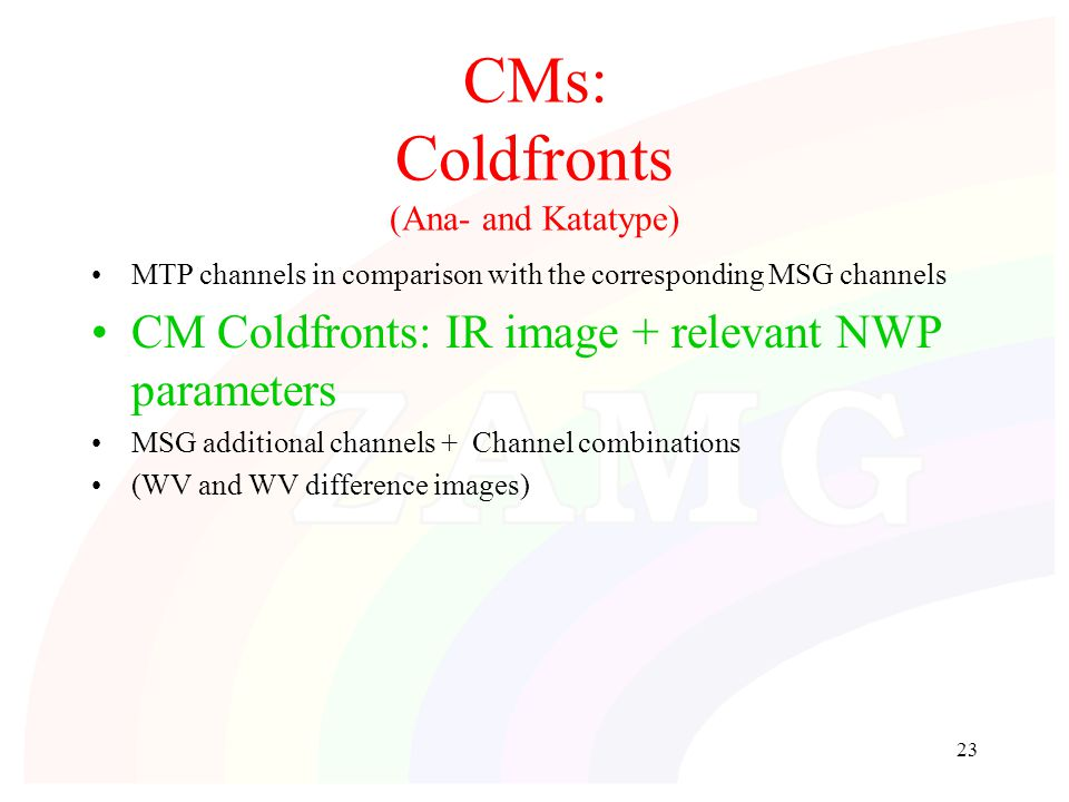 23 CMs: Coldfronts (Ana- and Katatype) MTP channels in comparison with the corresponding MSG channels CM Coldfronts: IR image + relevant NWP parameter
