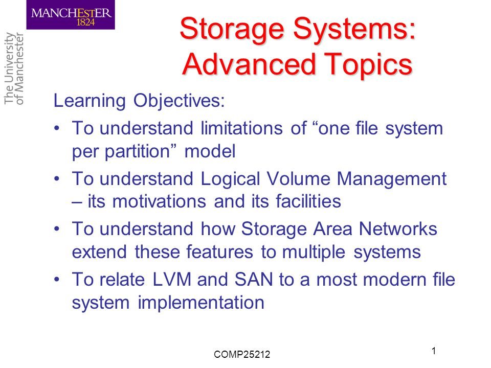 Storage Systems: Advanced Topics Learning Objectives: To understand limitations of one file system per partition model To understand Logical Volume Management – its motivations and its facilities To understand how Storage Area Networks extend these features to multiple systems To relate LVM and SAN to a most modern file system implementation COMP25212 1