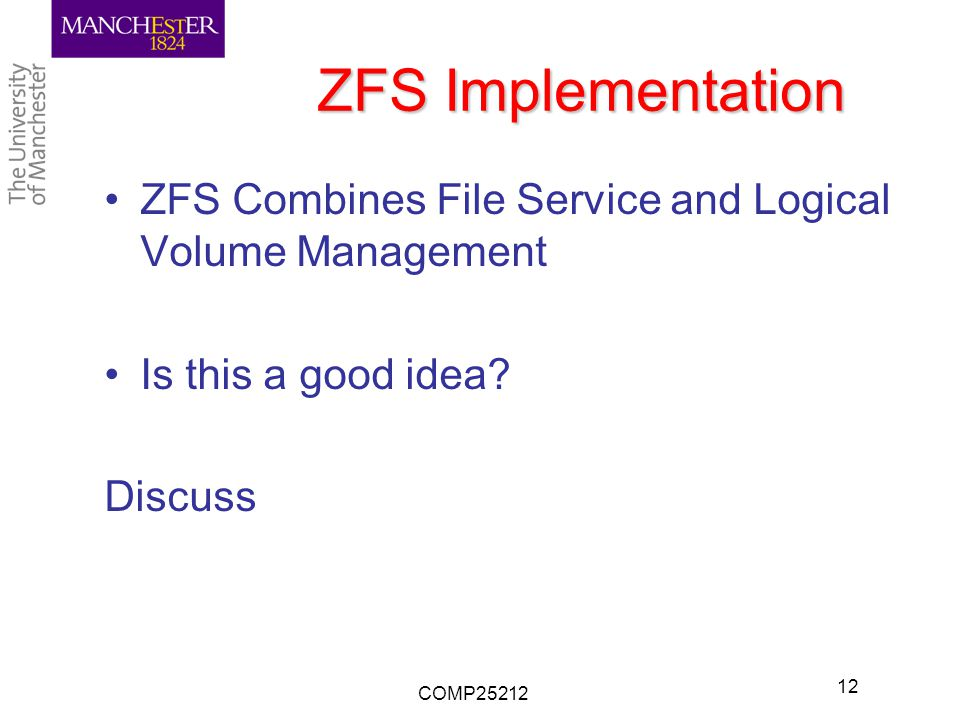 ZFS Implementation ZFS Combines File Service and Logical Volume Management Is this a good idea? Discuss COMP25212 12