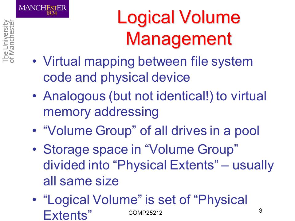 Logical Volume Management Virtual mapping between file system code and physical device Analogous (but not identical!) to virtual memory addressing Volume Group of all drives in a pool Storage space in Volume Group divided into Physical Extents – usually all same size Logical Volume is set of Physical Extents COMP25212 3