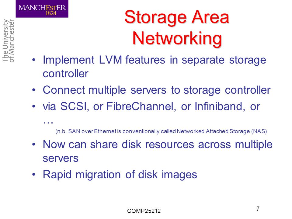 Storage Area Networking Implement LVM features in separate storage controller Connect multiple servers to storage controller via SCSI, or FibreChannel, or Infiniband, or … (n.b.