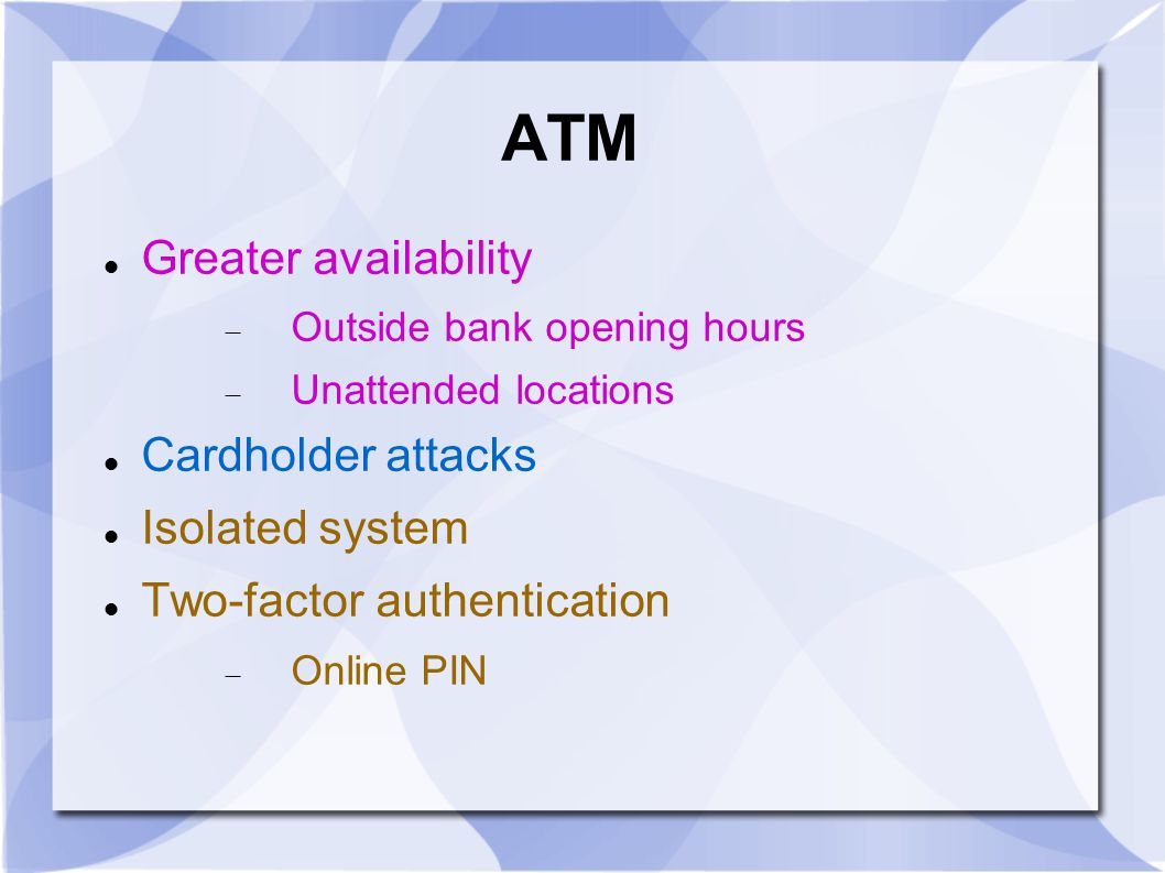 ATM Greater availability  Outside bank opening hours  Unattended locations Cardholder attacks Isolated system Two-factor authentication  Online PIN