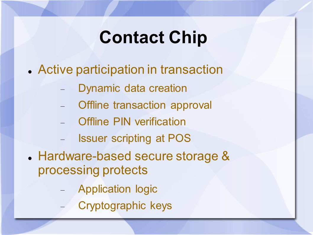 Contact Chip Active participation in transaction  Dynamic data creation  Offline transaction approval  Offline PIN verification  Issuer scripting at POS Hardware-based secure storage & processing protects  Application logic  Cryptographic keys