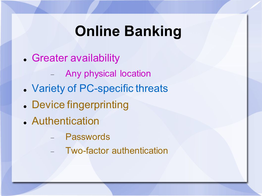 Online Banking Greater availability  Any physical location Variety of PC-specific threats Device fingerprinting Authentication  Passwords  Two-factor authentication