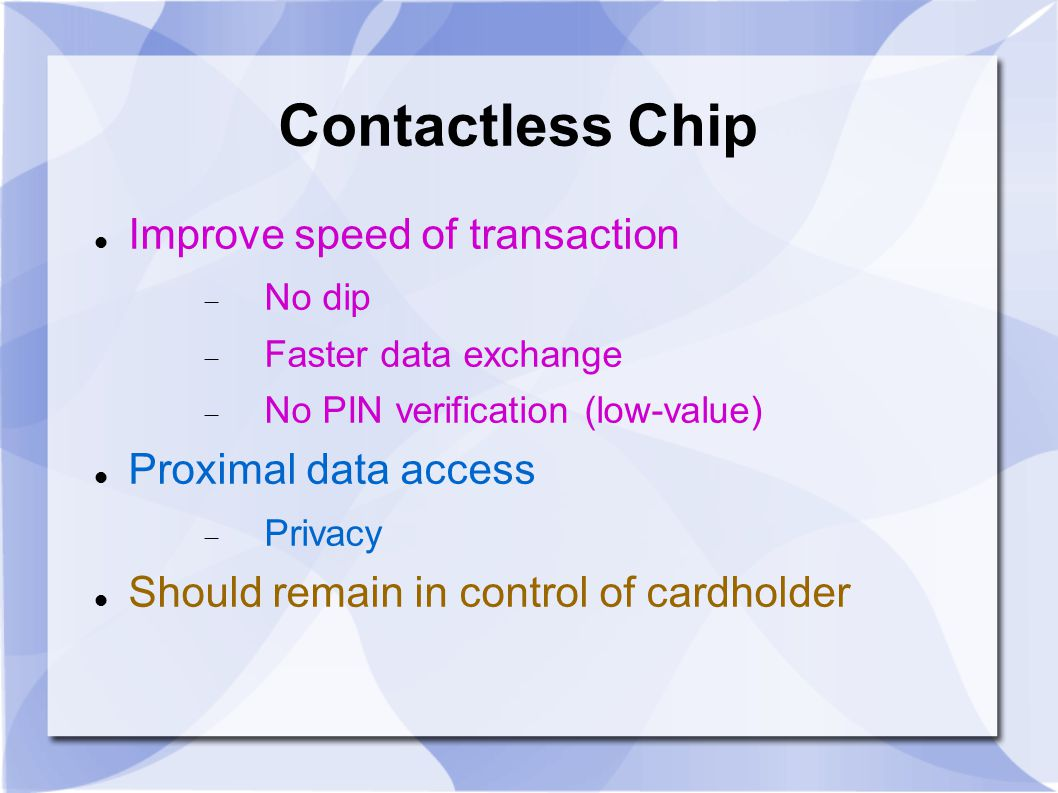 Contactless Chip Improve speed of transaction  No dip  Faster data exchange  No PIN verification (low-value) Proximal data access  Privacy Should remain in control of cardholder