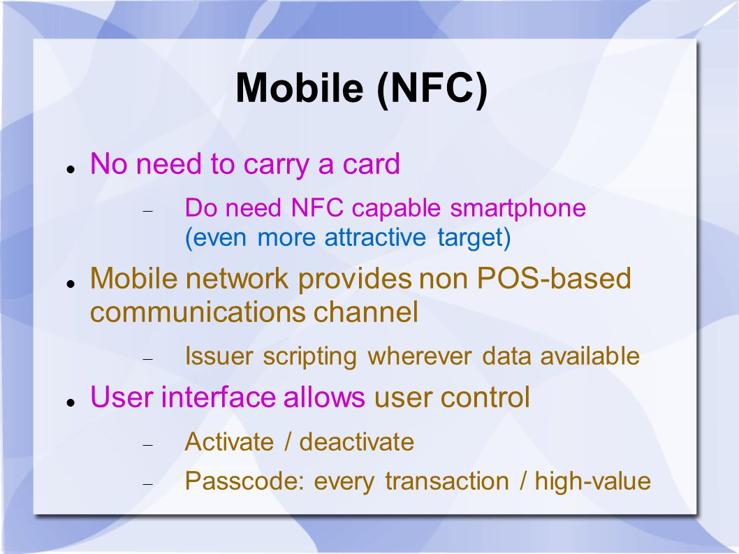 Mobile (NFC) No need to carry a card  Do need NFC capable smartphone (even more attractive target) Mobile network provides non POS-based communications channel  Issuer scripting wherever data available User interface allows user control  Activate / deactivate  Passcode: every transaction / high-value