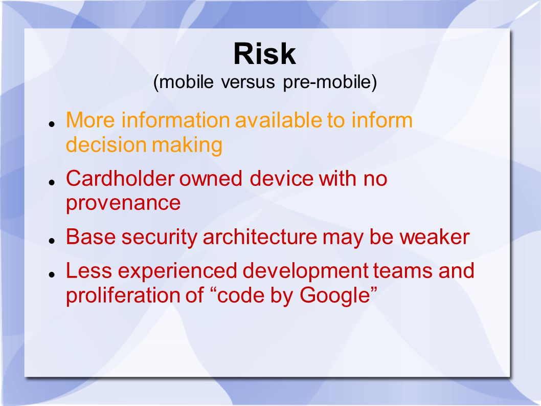 Risk (mobile versus pre-mobile) More information available to inform decision making Cardholder owned device with no provenance Base security architecture may be weaker Less experienced development teams and proliferation of code by Google