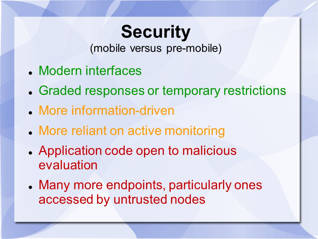 Security (mobile versus pre-mobile) Modern interfaces Graded responses or temporary restrictions More information-driven More reliant on active monitoring Application code open to malicious evaluation Many more endpoints, particularly ones accessed by untrusted nodes