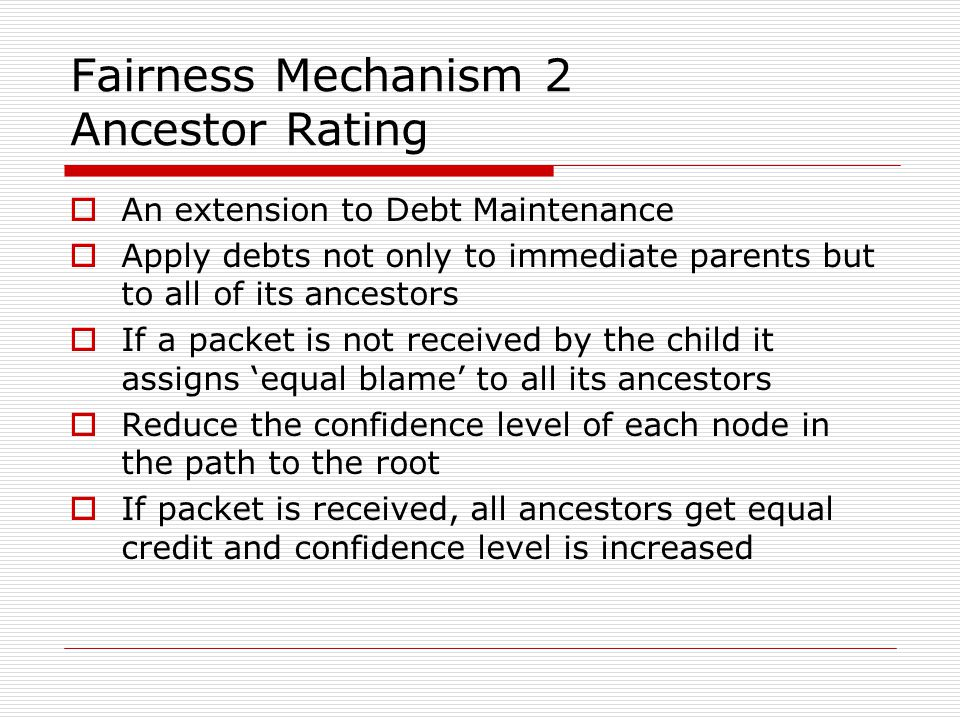 Fairness Mechanism 2 Ancestor Rating  An extension to Debt Maintenance  Apply debts not only to immediate parents but to all of its ancestors  If a packet is not received by the child it assigns 'equal blame' to all its ancestors  Reduce the confidence level of each node in the path to the root  If packet is received, all ancestors get equal credit and confidence level is increased