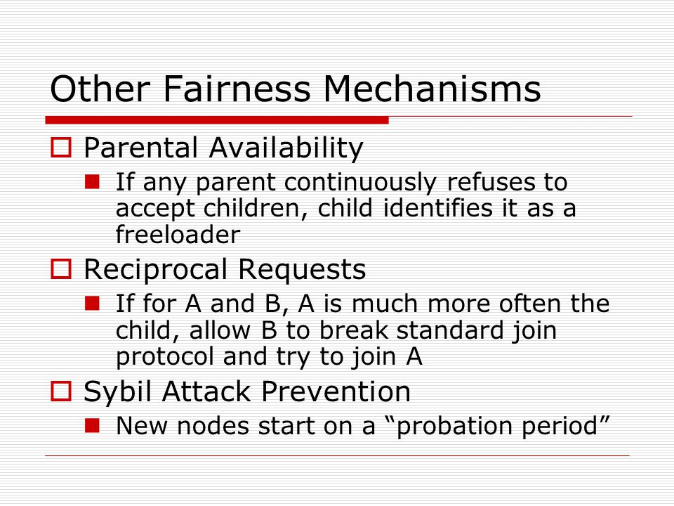Other Fairness Mechanisms  Parental Availability If any parent continuously refuses to accept children, child identifies it as a freeloader  Reciprocal Requests If for A and B, A is much more often the child, allow B to break standard join protocol and try to join A  Sybil Attack Prevention New nodes start on a probation period
