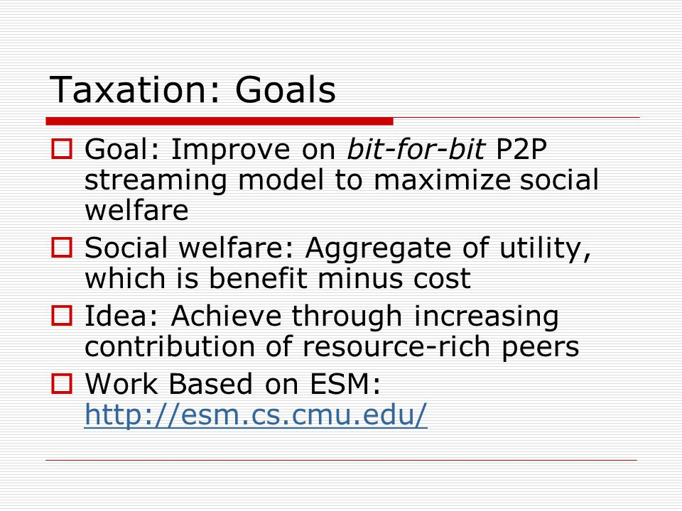 Taxation: Goals  Goal: Improve on bit-for-bit P2P streaming model to maximize social welfare  Social welfare: Aggregate of utility, which is benefit minus cost  Idea: Achieve through increasing contribution of resource-rich peers  Work Based on ESM: http://esm.cs.cmu.edu/ http://esm.cs.cmu.edu/