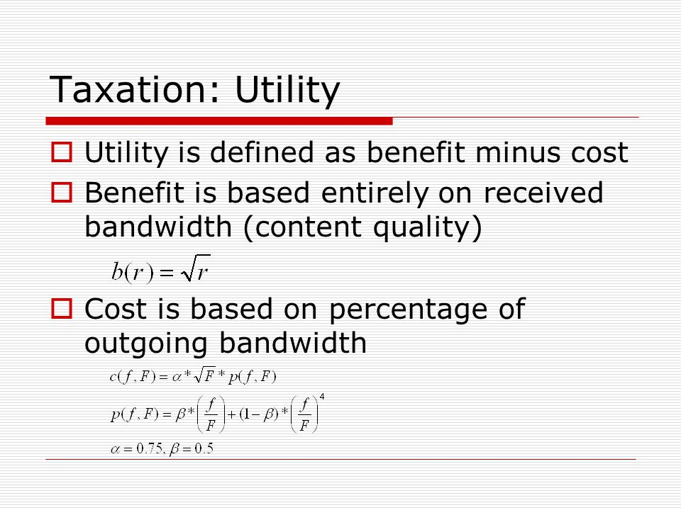 Taxation: Utility  Utility is defined as benefit minus cost  Benefit is based entirely on received bandwidth (content quality)  Cost is based on percentage of outgoing bandwidth