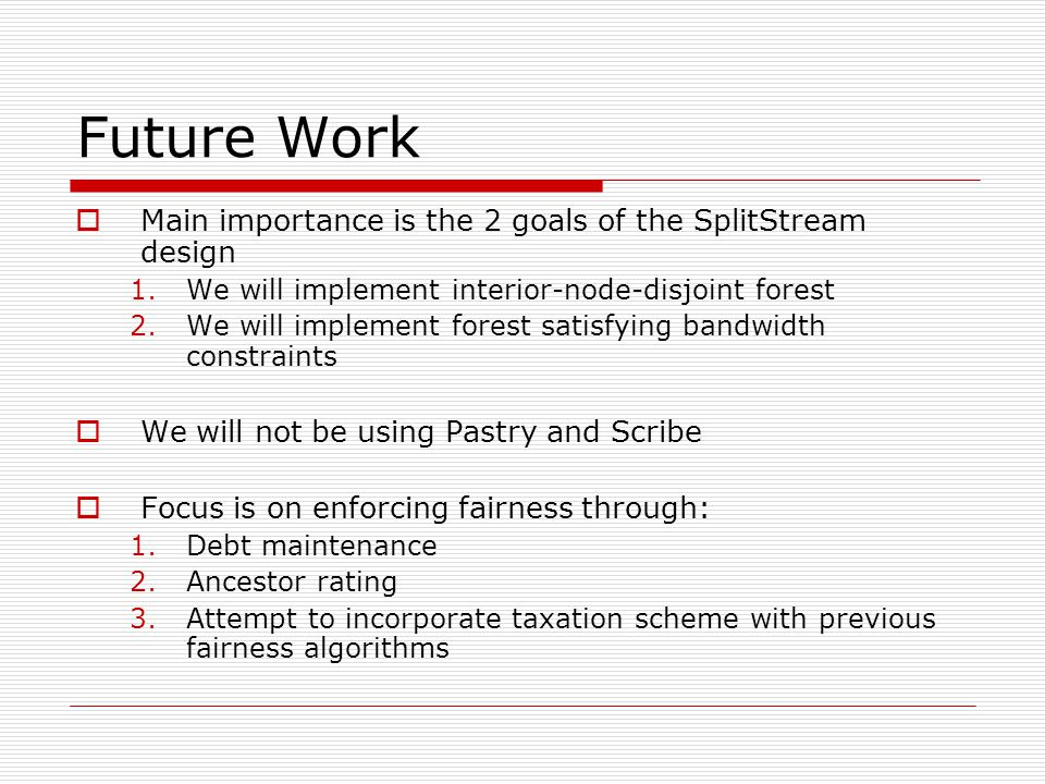 Future Work  Main importance is the 2 goals of the SplitStream design 1.We will implement interior-node-disjoint forest 2.We will implement forest satisfying bandwidth constraints  We will not be using Pastry and Scribe  Focus is on enforcing fairness through: 1.Debt maintenance 2.Ancestor rating 3.Attempt to incorporate taxation scheme with previous fairness algorithms