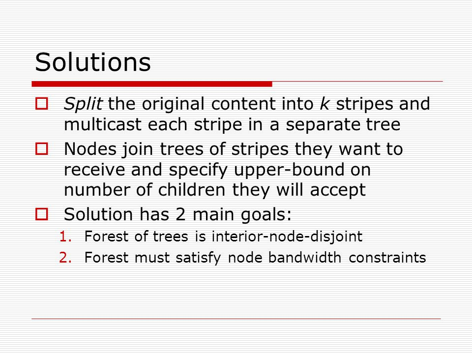Solutions (continued)  Forwarding load is now distributed  System more fault-tolerant (applications using SplitStream can use data encodings to reconstruct content from less than k stripes)  Enhanced scalability