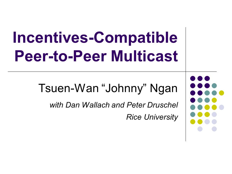 Incentives-Compatible Peer-to-Peer Multicast Tsuen-Wan Johnny Ngan with Dan Wallach and Peter Druschel Rice University