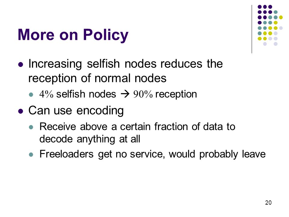 20 More on Policy Increasing selfish nodes reduces the reception of normal nodes 4% selfish nodes  90% reception Can use encoding Receive above a certain fraction of data to decode anything at all Freeloaders get no service, would probably leave