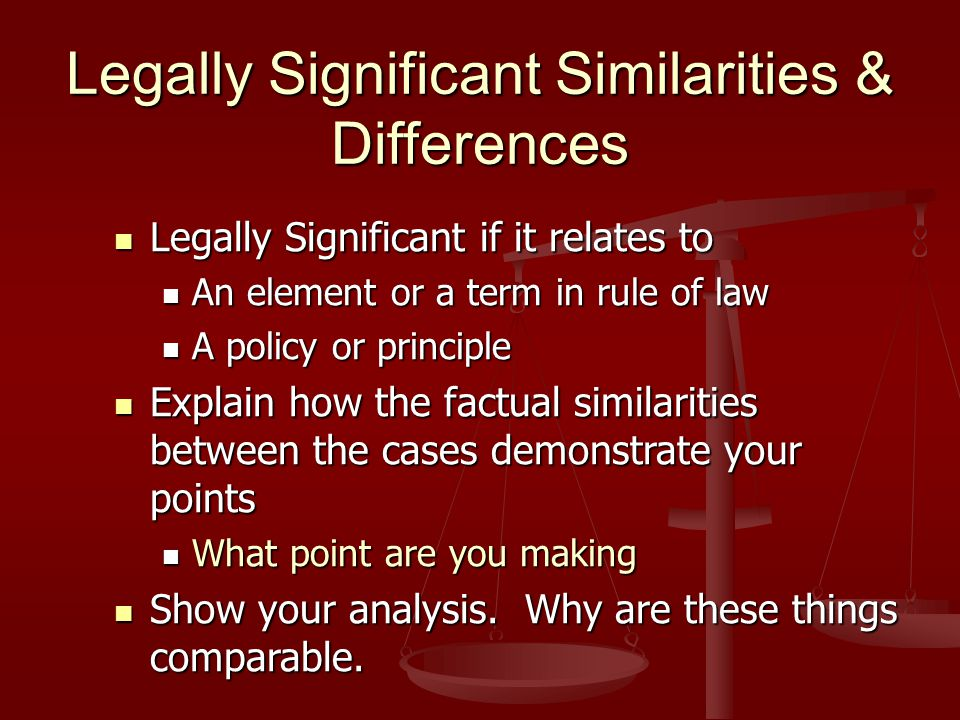 Component 2- Legally Relevant Facts Apply the rule you explained Apply the rule you explained Compare the essential facts from the case authorities to the key facts of client's situation Compare the essential facts from the case authorities to the key facts of client's situation Note significant similarities & differences Note significant similarities & differences Explain inferences & factual conclusions a judge or jury could draw from the facts Explain inferences & factual conclusions a judge or jury could draw from the facts