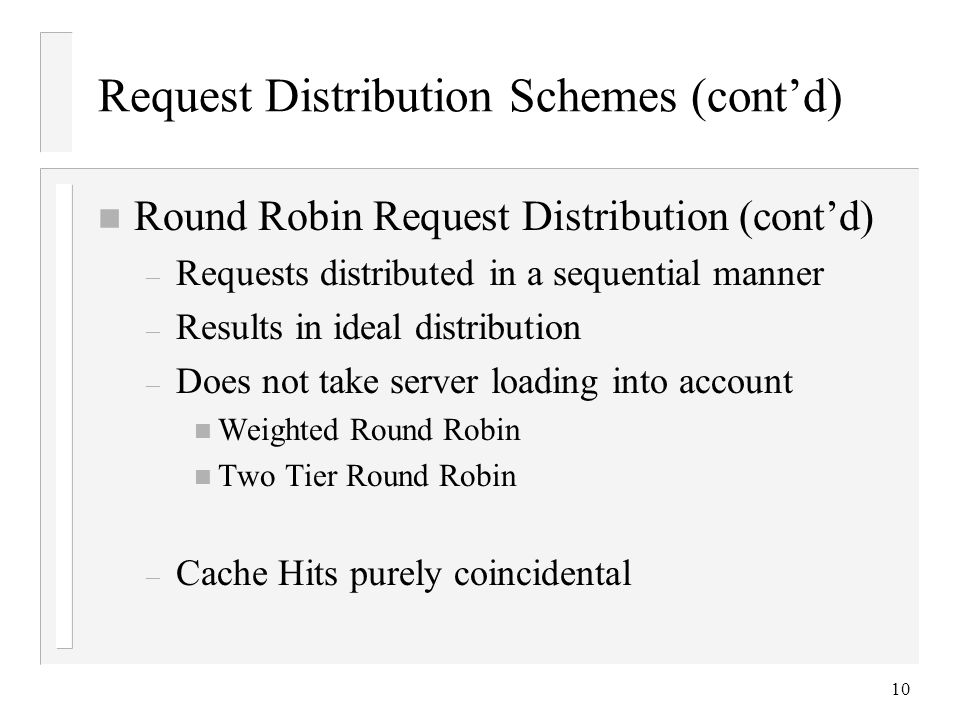 10 Request Distribution Schemes (cont'd) n Round Robin Request Distribution (cont'd) – Requests distributed in a sequential manner – Results in ideal distribution – Does not take server loading into account n Weighted Round Robin n Two Tier Round Robin – Cache Hits purely coincidental