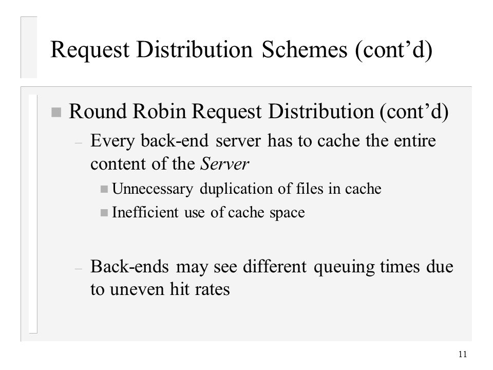 11 Request Distribution Schemes (cont'd) n Round Robin Request Distribution (cont'd) – Every back-end server has to cache the entire content of the Server n Unnecessary duplication of files in cache n Inefficient use of cache space – Back-ends may see different queuing times due to uneven hit rates