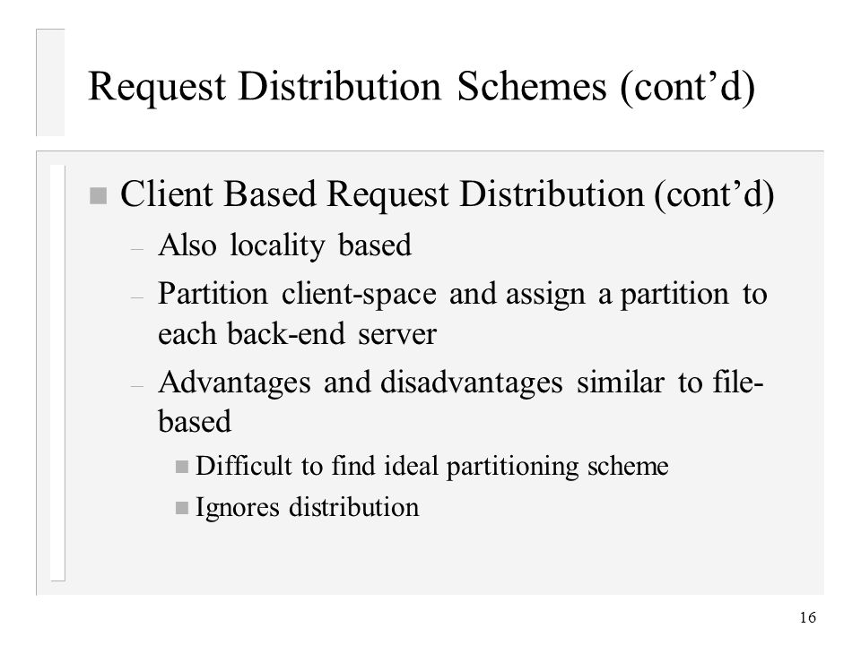 16 Request Distribution Schemes (cont'd) n Client Based Request Distribution (cont'd) – Also locality based – Partition client-space and assign a partition to each back-end server – Advantages and disadvantages similar to file- based n Difficult to find ideal partitioning scheme n Ignores distribution