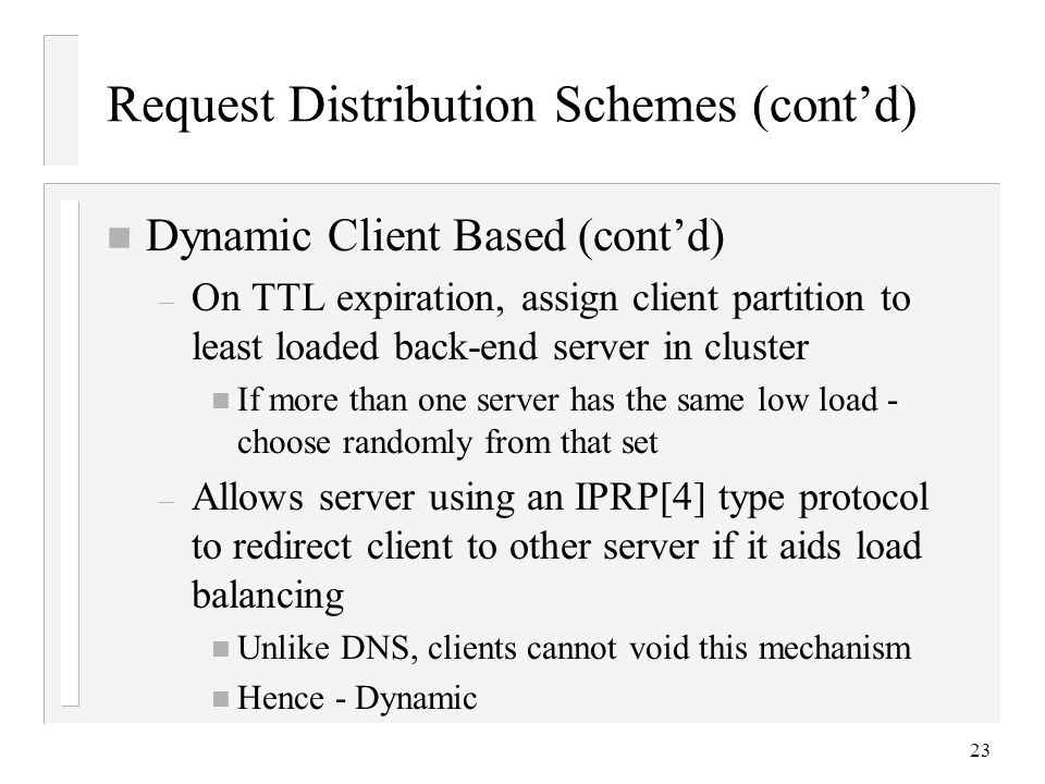 23 Request Distribution Schemes (cont'd) n Dynamic Client Based (cont'd) – On TTL expiration, assign client partition to least loaded back-end server in cluster n If more than one server has the same low load - choose randomly from that set – Allows server using an IPRP[4] type protocol to redirect client to other server if it aids load balancing n Unlike DNS, clients cannot void this mechanism n Hence - Dynamic