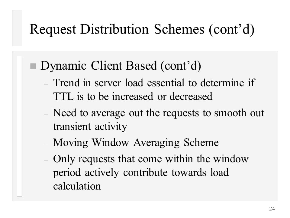24 Request Distribution Schemes (cont'd) n Dynamic Client Based (cont'd) – Trend in server load essential to determine if TTL is to be increased or decreased – Need to average out the requests to smooth out transient activity – Moving Window Averaging Scheme – Only requests that come within the window period actively contribute towards load calculation