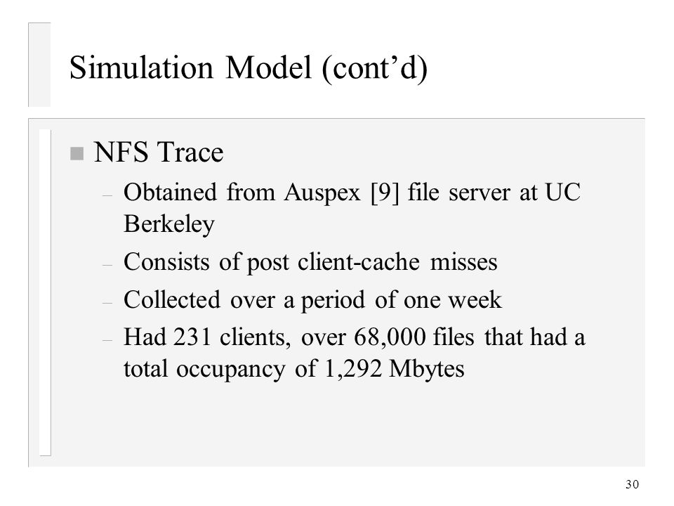 30 Simulation Model (cont'd) n NFS Trace – Obtained from Auspex [9] file server at UC Berkeley – Consists of post client-cache misses – Collected over a period of one week – Had 231 clients, over 68,000 files that had a total occupancy of 1,292 Mbytes