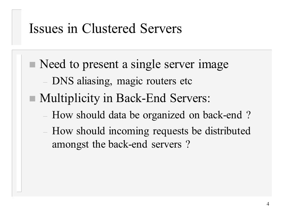 4 Issues in Clustered Servers n Need to present a single server image – DNS aliasing, magic routers etc n Multiplicity in Back-End Servers: – How should data be organized on back-end .