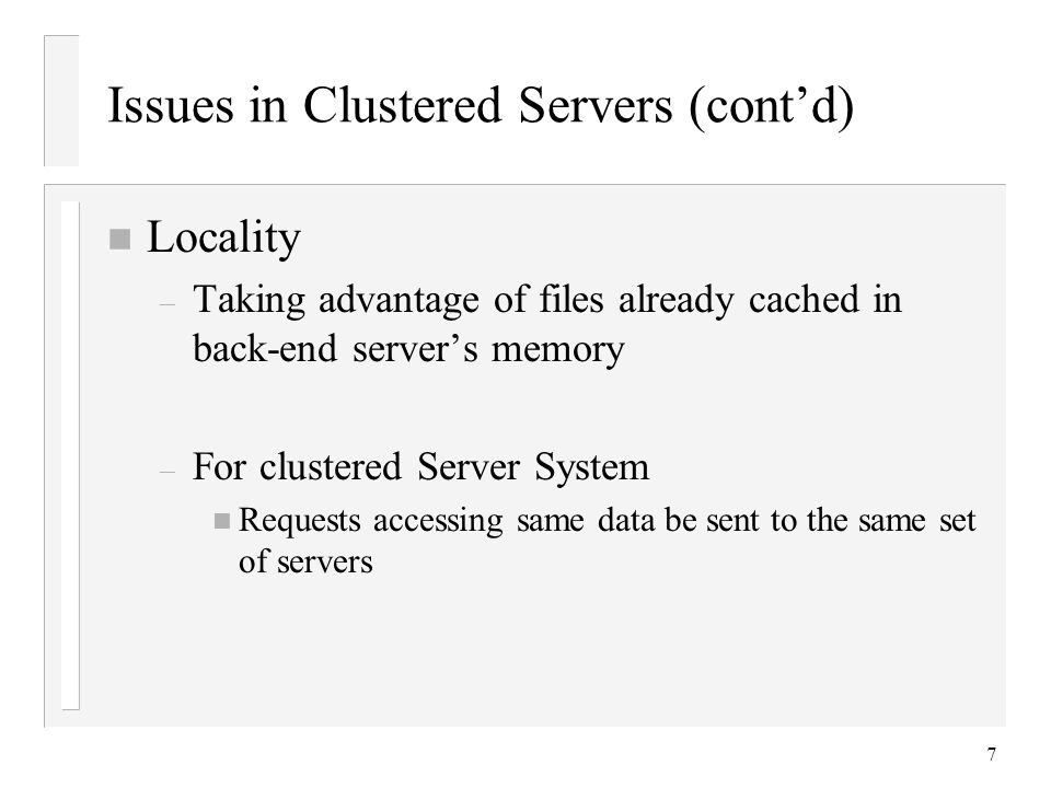 7 Issues in Clustered Servers (cont'd) n Locality – Taking advantage of files already cached in back-end server's memory – For clustered Server System n Requests accessing same data be sent to the same set of servers