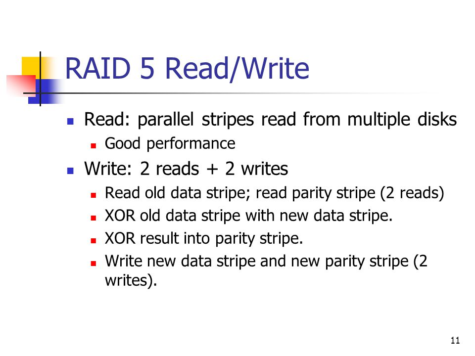 11 RAID 5 Read/Write Read: parallel stripes read from multiple disks Good performance Write: 2 reads + 2 writes Read old data stripe; read parity stripe (2 reads) XOR old data stripe with new data stripe.