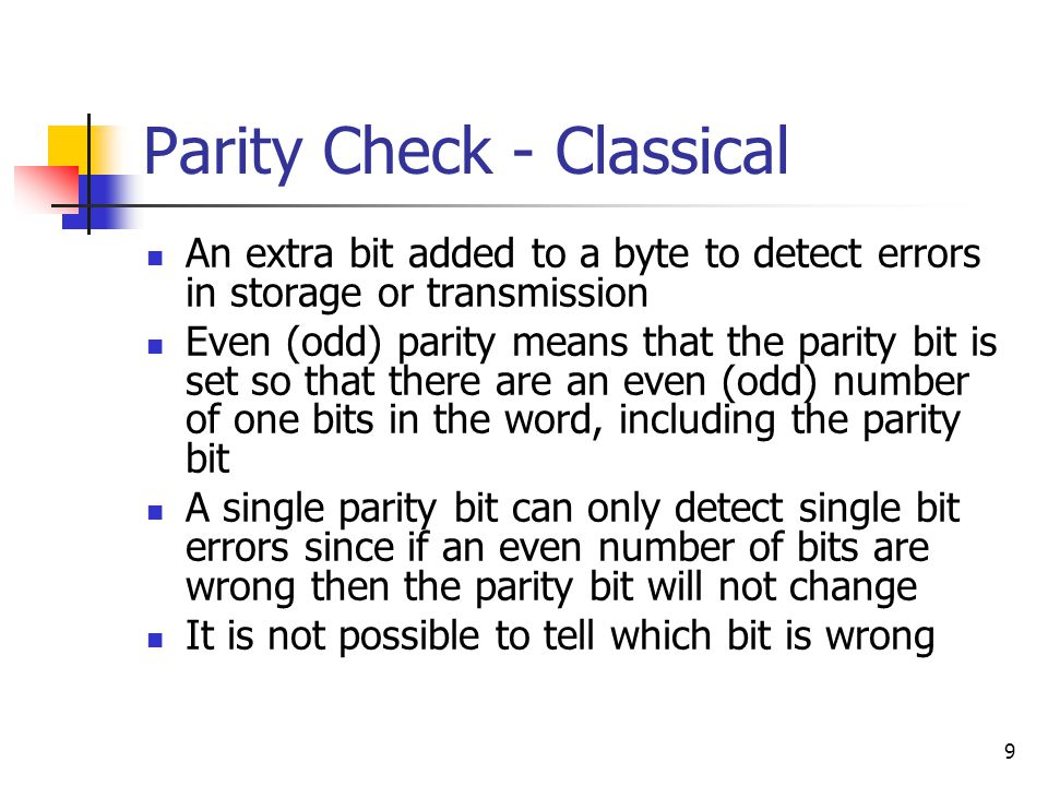 9 Parity Check - Classical An extra bit added to a byte to detect errors in storage or transmission Even (odd) parity means that the parity bit is set so that there are an even (odd) number of one bits in the word, including the parity bit A single parity bit can only detect single bit errors since if an even number of bits are wrong then the parity bit will not change It is not possible to tell which bit is wrong
