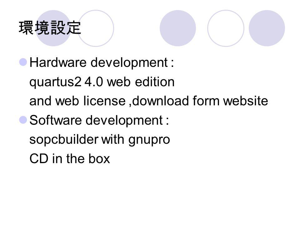 環境設定 Hardware development : quartus2 4.0 web edition and web license,download form website Software development : sopcbuilder with gnupro CD in the box