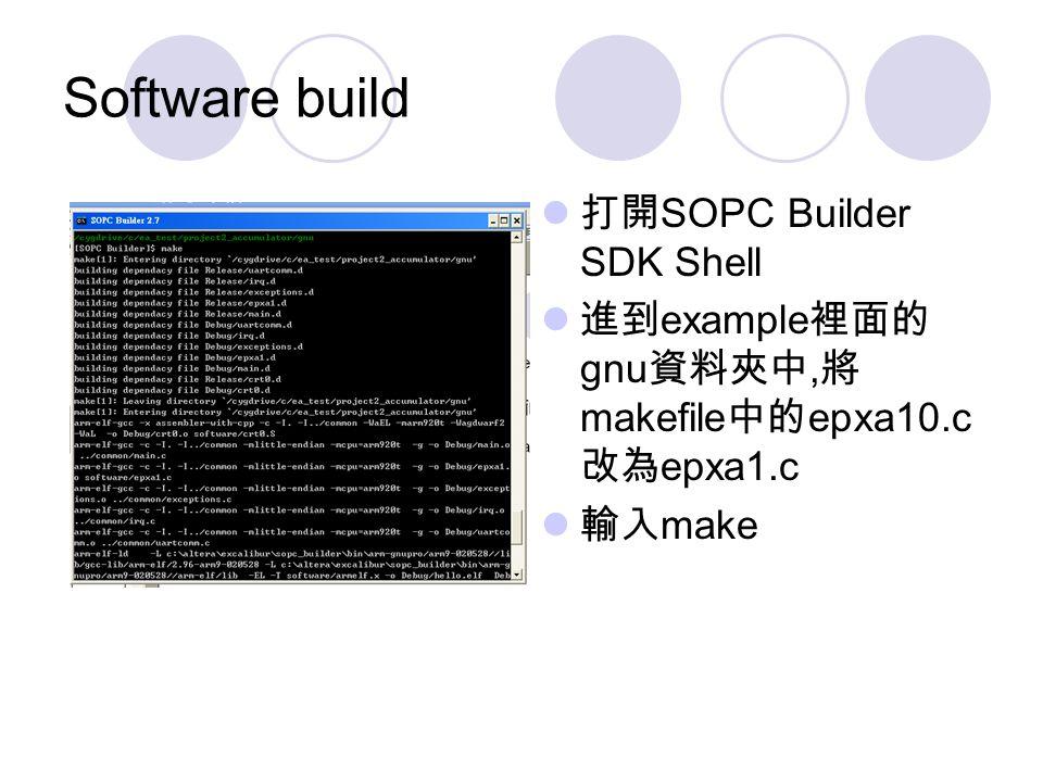 Software build 打開 SOPC Builder SDK Shell 進到 example 裡面的 gnu 資料夾中, 將 makefile 中的 epxa10.c 改為 epxa1.c 輸入 make