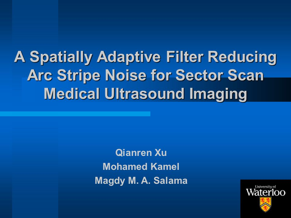 A Spatially Adaptive Filter Reducing Arc Stripe Noise for Sector Scan Medical Ultrasound Imaging Qianren Xu Mohamed Kamel Magdy M. A. Salama