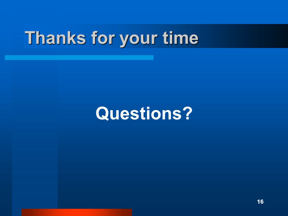 16 Thanks for your time Questions?