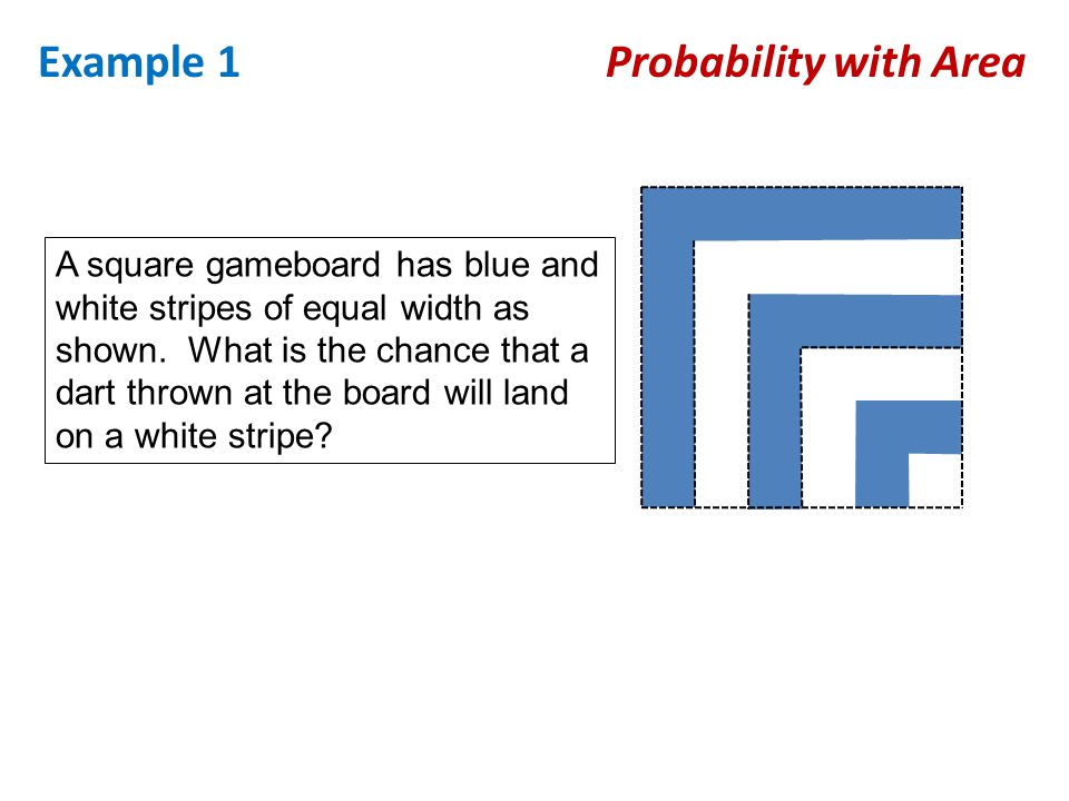 Example 1 Probability with Area A square gameboard has blue and white stripes of equal width as shown. What is the chance that a dart thrown at the bo