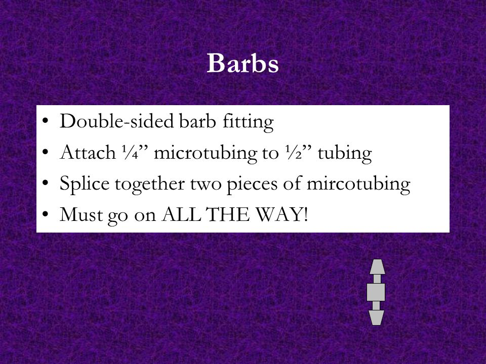 Barbs Double-sided barb fitting Attach ¼ microtubing to ½ tubing Splice together two pieces of mircotubing Must go on ALL THE WAY!