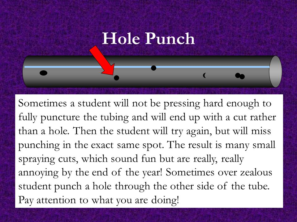 Hole Punch Sometimes a student will not be pressing hard enough to fully puncture the tubing and will end up with a cut rather than a hole.
