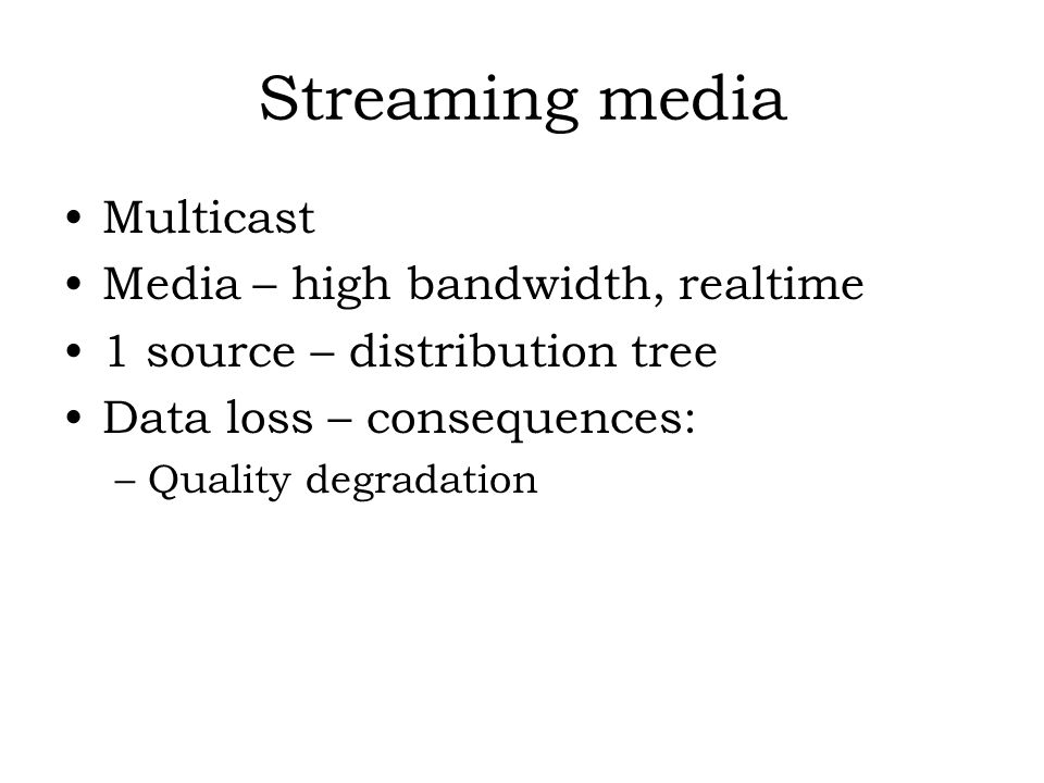 Streaming media Multicast Media – high bandwidth, realtime 1 source – distribution tree Data loss – consequences: –Quality degradation