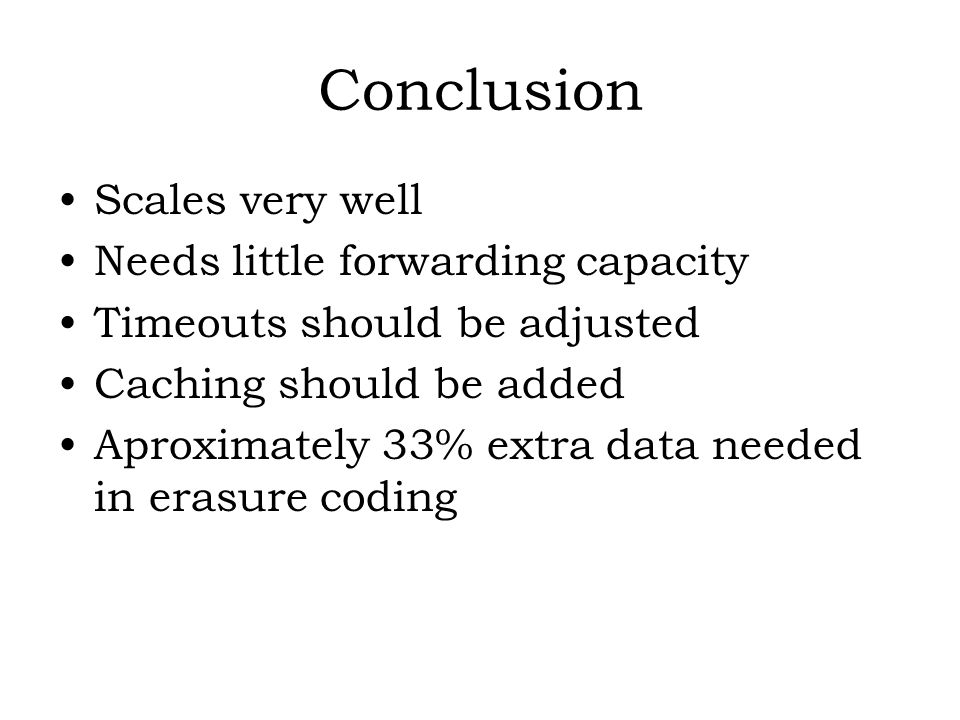 Conclusion Scales very well Needs little forwarding capacity Timeouts should be adjusted Caching should be added Aproximately 33% extra data needed in