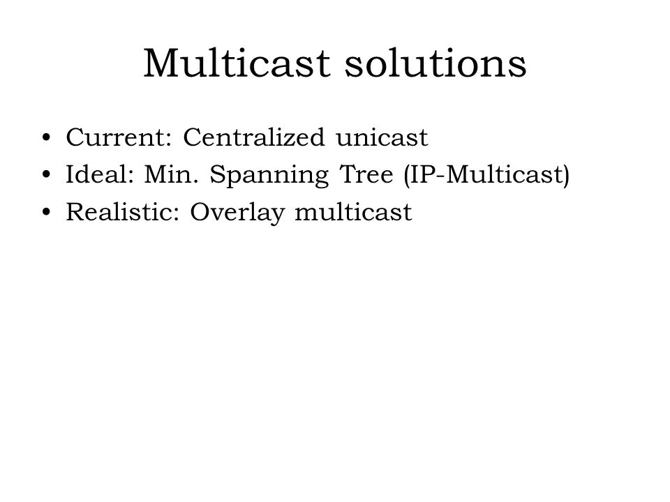 Multicast solutions Current: Centralized unicast Ideal: Min. Spanning Tree (IP-Multicast) Realistic: Overlay multicast
