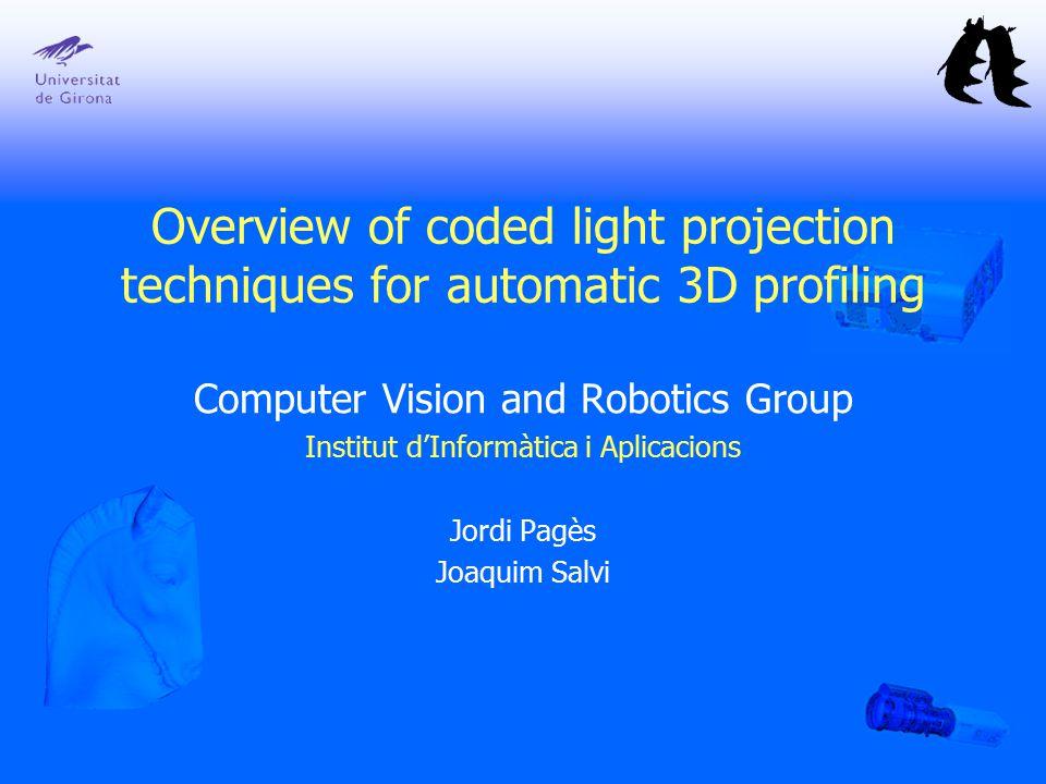 Computer Vision and Robotics Group Institut d'Informàtica i Aplicacions Jordi Pagès Joaquim Salvi Overview of coded light projection techniques for au