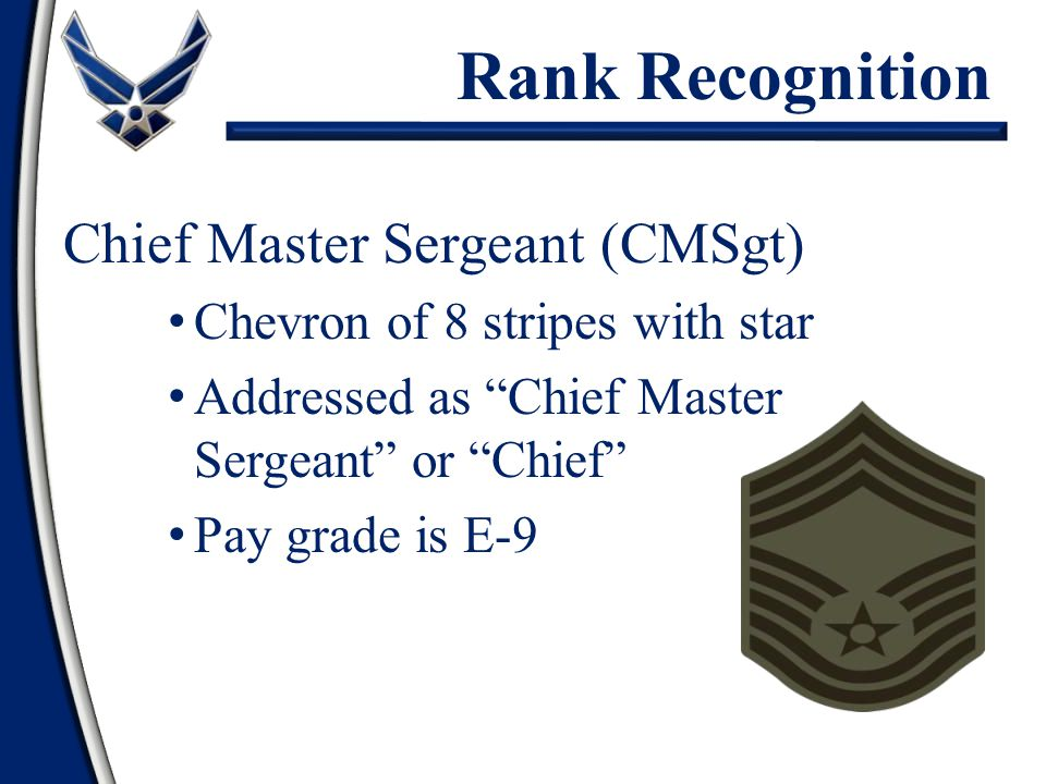 Chief Master Sergeant (CMSgt) Chevron of 8 stripes with star Addressed as Chief Master Sergeant or Chief Pay grade is E-9 Rank Recognition
