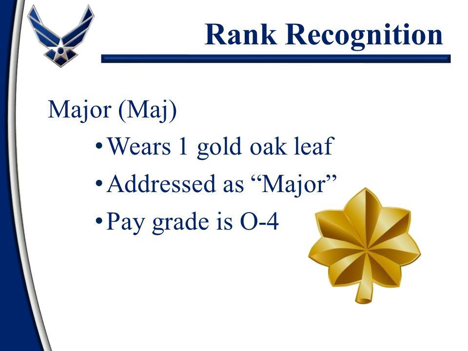 "Major (Maj) Wears 1 gold oak leaf Addressed as ""Major"" Pay grade is O-4 Rank Recognition"